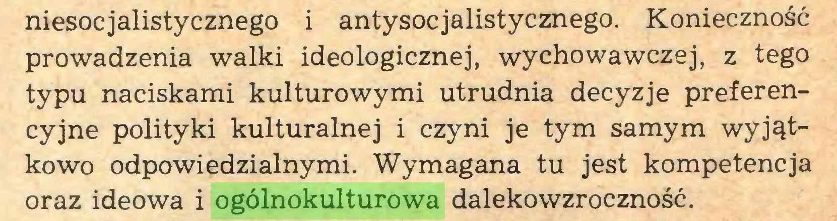 (...) niesocjalistycznego i antysocjalistycznego. Konieczność prowadzenia walki ideologicznej, wychowawczej, z tego typu naciskami kulturowymi utrudnia decyzje preferencyjne polityki kulturalnej i czyni je tym samym wyjątkowo odpowiedzialnymi. Wymagana tu jest kompetencja oraz ideowa i ogólnokulturowa dalekowzroczność...