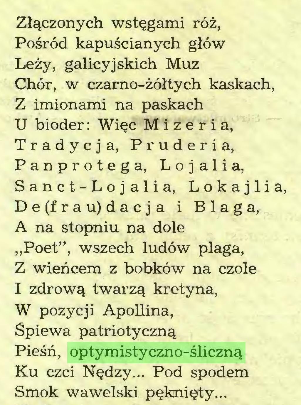 """(...) Złączonych wstęgami róż, Pośród kapuścianych głów Leży, galicyjskich Muz Chór, w czarno-żółtych kaskach, Z imionami na paskach U bioder: Więc Mizeria, Tradycja, Pruderia, Panprotega, Lojalia, Sanct-Lojalia, Lokajlia, De(frau)dacja i Blaga, A na stopniu na dole """"Poet"""", wszech ludów plaga, Z wieńcem z bobków na czole I zdrową twarzą kretyna, W pozycji Apollina, Śpiewa patriotyczną Pieśń, optymistyczno-śliczną Ku czci Nędzy... Pod spodem Smok wawelski pęknięty..."""