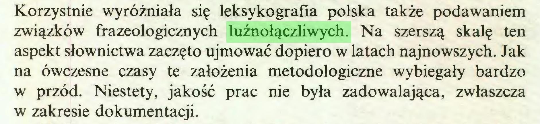 (...) Korzystnie wyróżniała się leksykografia polska także podawaniem związków frazeologicznych luźnołączliwych. Na szerszą skalę ten aspekt słownictwa zaczęto ujmować dopiero w latach najnowszych. Jak na ówczesne czasy te założenia metodologiczne wybiegały bardzo w przód. Niestety, jakość prac nie była zadowalająca, zwłaszcza w zakresie dokumentacji...