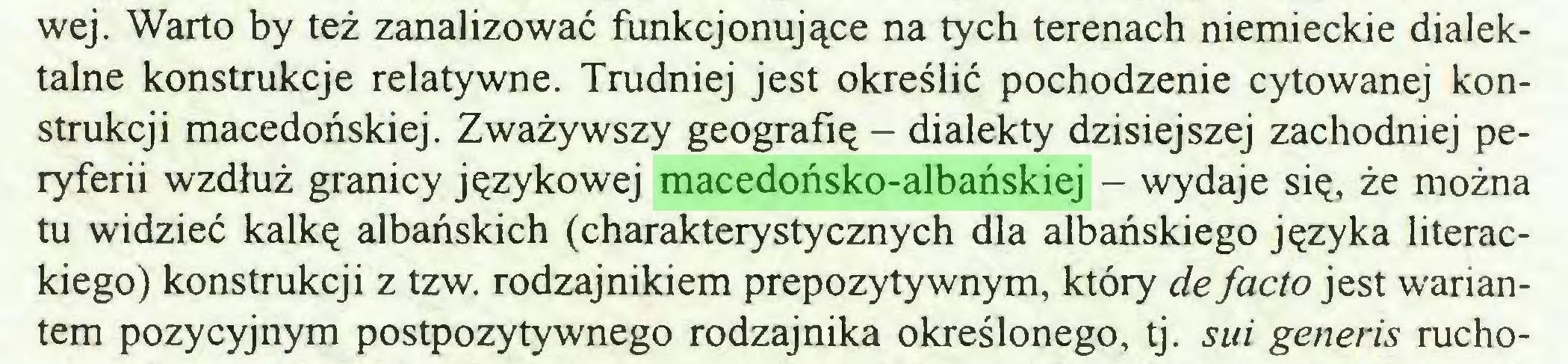 (...) wej. Warto by też zanalizować funkcjonujące na tych terenach niemieckie dialektalne konstrukcje relatywne. Trudniej jest określić pochodzenie cytowanej konstrukcji macedońskiej. Zważywszy geografię - dialekty dzisiejszej zachodniej peryferii wzdłuż granicy językowej macedońsko-albańskiej - wydaje się, że można tu widzieć kalkę albańskich (charakterystycznych dla albańskiego języka literackiego) konstrukcji z tzw. rodzajnikiem prepozytywnym, który de facto jest wariantem pozycyjnym postpozytywnego rodzajnika określonego, tj. sui generis rucho...