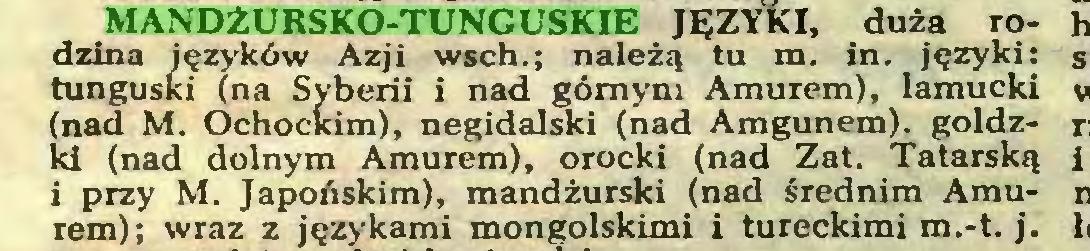 (...) MANDŻURSKO-TUNGUSKIE JĘZYKI, duża rodzina języków Azji wsch.; należą tu m. in. języki: tunguski (na Syberii i nad górnym Amurem), lamucki (nad M. Ochockim), negidalski (nad Amgunem), goldzld (nad dolnym Amurem), orocki (nad Zat. Tatarską i przy M. Japońskim), mandżurski (nad średnim Amurem); wraz z językami mongolskimi i tureckimi m.-t. j...