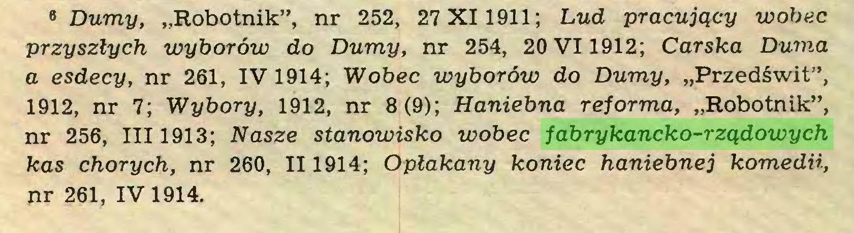 """(...) 6 Dumy, """"Robotnik"""", nr 252, 27X1 1911; Lud pracujący wobec przyszłych wyborów do Dumy, nr 254, 20 VI1912; Carska Duma a esdecy, nr 261, IV 1914; Wobec wyborów do Dumy, """"Przedświt"""", 1912, nr 7; Wybory, 1912, nr 8 (9); Haniebna reforma, """"Robotnik"""", nr 256, III 1913; Nasze stanowisko wobec fabrykancko-rządowych kas chorych, nr 260, II1914; Opłakany koniec haniebnej komedii, nr 261, IV 1914..."""
