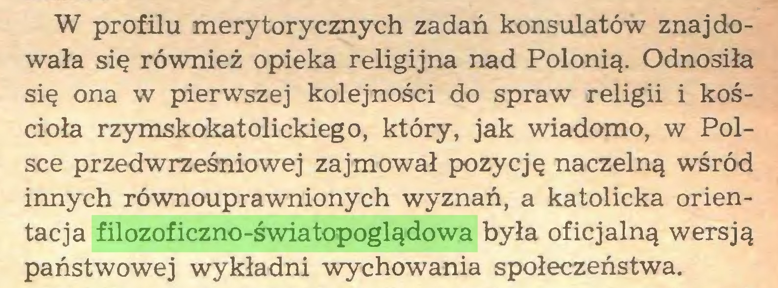 (...) W profilu merytorycznych zadań konsulatów znajdowała się również opieka religijna nad Polonią. Odnosiła się ona w pierwszej kolejności do spraw religii i kościoła rzymskokatolickiego, który, jak wiadomo, w Polsce przedwrześniowej zajmował pozycję naczelną wśród innych równouprawnionych wyznań, a katolicka orientacja filozoficzno-światopoglądowa była oficjalną wersją państwowej wykładni wychowania społeczeństwa...