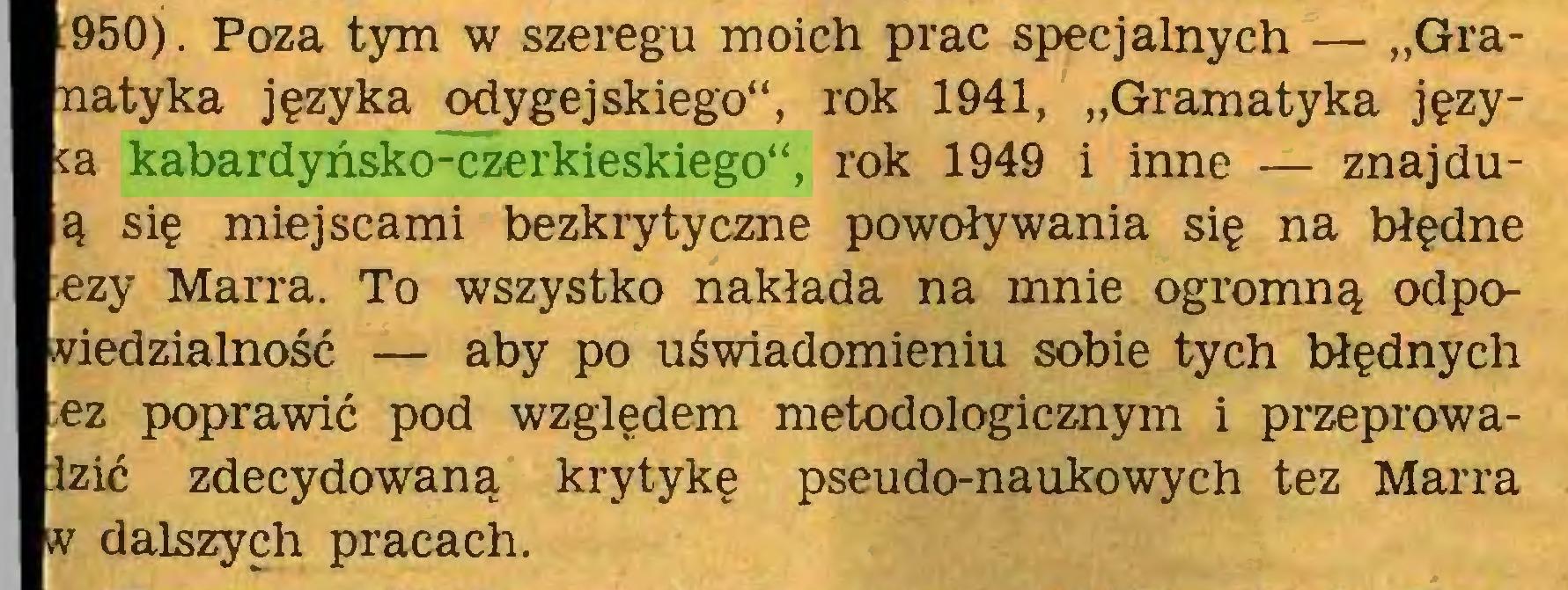 """(...) 950). Poza tym w szeregu moich prac specjalnych — """"Graatyka języka odygejskiego"""", rok 1941, """"Gramatyka języa kabardyńsko-czerkieskiego"""", rok 1949 i inne — znajduą się miejscami bezkrytyczne powoływania się na błędne zy Marra. To wszystko nakłada na mnie ogromną odpoedzialność — aby po uświadomieniu sobie tych błędnych ;ez poprawić pod względem metodologicznym i przeprowaIzić zdecydowaną krytykę pseudo-naukowych tez Marra w dalszych pracach..."""