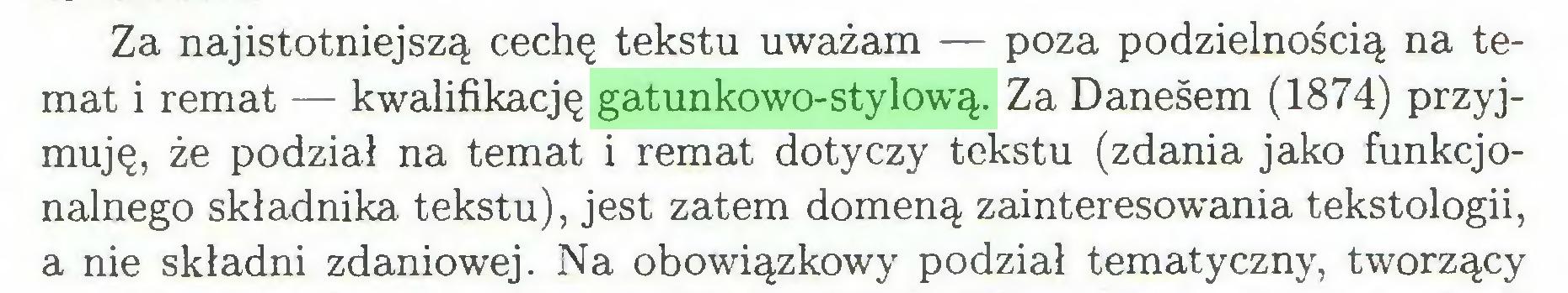 (...) Za najistotniejszą cechę tekstu uważam — poza podzielnością na temat i remat — kwalifikację gatunkowo-stylową. Za Daneśem (1874) przyjmuję, że podział na temat i remat dotyczy tekstu (zdania jako funkcjonalnego składnika tekstu), jest zatem domeną zainteresowania tekstologii, a nie składni zdaniowej. Na obowiązkowy podział tematyczny, tworzący...
