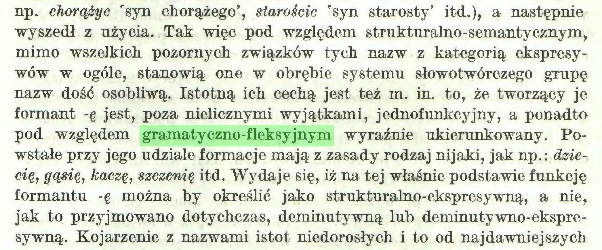 """(...) np. chorążyc rsyn chorążego', starościc """"syn starosty' itd.), a następnie wyszedł z użycia. Tak więc pod względem strukturalno-semantycznym, mimo wszelkich pozornych związków tych nazw z kategorią ekspresywów w ogóle, stanowią one w obrębie systemu słowotwórczego grupę nazw dość osobliwą. Istotną ich cechą jest też m. in. to, że tworzący je formant -ę jest, poza nielicznymi wyjątkami, jednofunkcyjny, a ponadto pod względem gramatyczno-fleksyjnym wyraźnie ukierunkowany. Powstałe przy jego udziale formacje mają z zasady rodzaj nijaki, jak np.: dziecię, gąsię, kaczę, szczenię itd. Wydaje się, iż na tej właśnie podstawie funkcję formantu -ę można by określić jako strukturalno-ekspresywną, a nie, jak to przyjmowano dotychczas, deminutywną lub deminutywno-ekspresywną. Kojarzenie z nazwami istot niedorosłych i to od najdawniejszych..."""