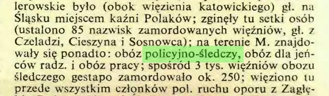(...) lerowskie było (obok więzienia katowickiego) gł. na Śląsku miejscem kaźni Polaków; zginęły tu setki osób (ustalono 85 nazwisk zamordowanych więźniów, gł. z Czeladzi, Cieszyna i Sosnowca); na terenie M. znajdowały się ponadto: obóz policyjno-śledczy, obóz dla jeńców radź. i obóz pracy; spośród 3 tys. więźniów obozu śledczego gestapo zamordowało ok. 250; więziono tu przede wszystkim członków poi. ruchu oporu z Zagłę...
