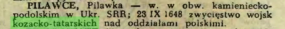 (...) PILAWCE, Pilawka — w. w obw. kamienieckopodolskim w Ukr. SRR; 23 IX 1648 zwycięstwo wojsk kozacko-tatarskich nad oddziałami polskimi...