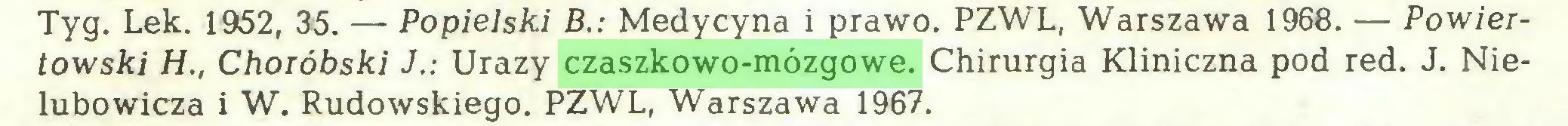 (...) Tyg. Lek. 1952, 35. — Popielski B.: Medycyna i prawo. PZWL, Warszawa 1968. — Powiertowski H., Choióbski J.: Urazy czaszkowo-mózgowe. Chirurgia Kliniczna pod red. J. Nielubowicza i W. Rudowskiego. PZWL, Warszawa 1967...