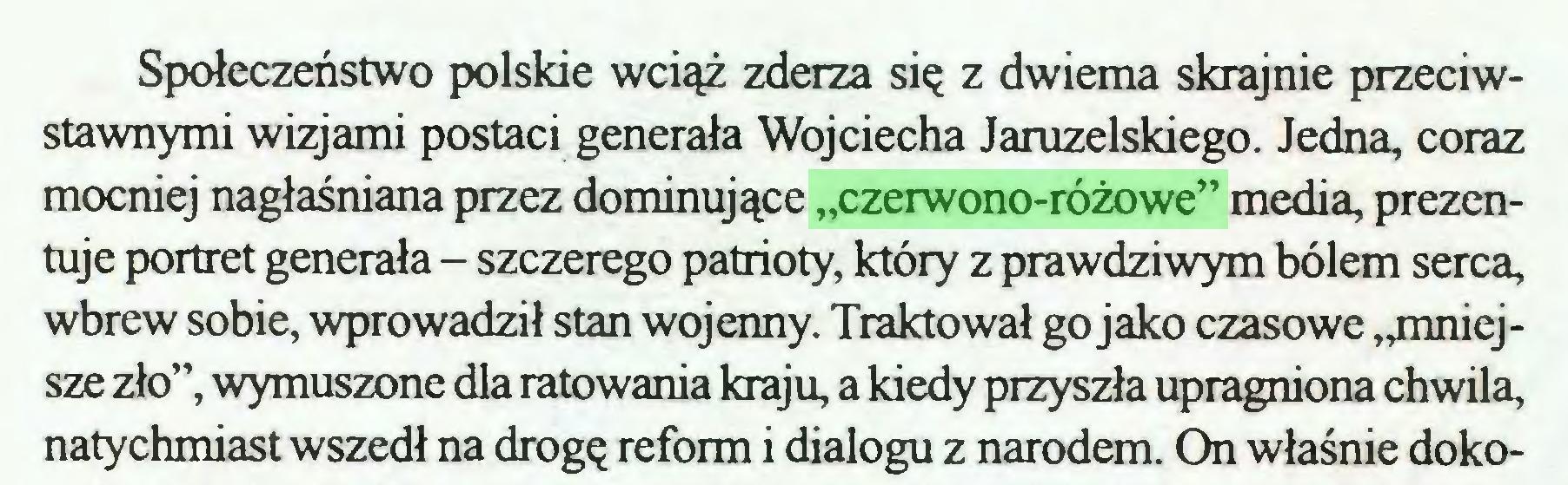 """(...) Społeczeństwo polskie wciąż zderza się z dwiema skrajnie przeciwstawnymi wizjami postaci generała Wojciecha Jaruzelskiego. Jedna, coraz mocniej nagłaśniana przez dominujące """"czerwono-różowe"""" media, prezentuje portret generała - szczerego patrioty, który z prawdziwym bólem serca, wbrew sobie, wprowadził stan wojenny. Traktował go jako czasowe """"mniejsze zło"""", wymuszone dla ratowania kraju, a kiedy przyszła upragniona chwila, natychmiast wszedł na drogę reform i dialogu z narodem. On właśnie doko..."""