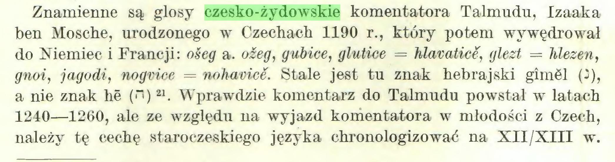 """(...) Znamienne są glosy czesko-żydowskie komentatora Talmudu, Izaaka ben Mosche, urodzonego w Czecliacb 1190 r., który potem wy wędrował do Niemiec i Francji: ośeg a. oźeg, gubice, glutice = hlavatice, glezt = hlezen, gnoi, jagodi, nogrice = noharice. Stale jest tu znak hebrajski gimól (j), a nie znak lie ("""")21. Wprawdzie komentarz do Talmudu powstał w latach 1240—1260, ale ze względu na wyjazd komentatora w młodości z Czech, należy tę cechę staroczeskiego języka chronologizować na XII/XIII w..."""