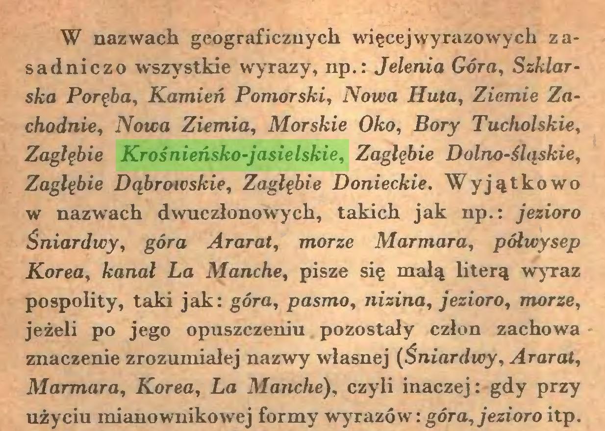 (...) W nazwach geograficznych więcej wyrazowych zasadniczo wszystkie wyrazy, np.: Jelenia Góra, Szklarska Poręba, Kamień Pomorski, Nowa Huta, Ziemie Zachodnie, Nowa Ziemia, Morskie Oko, Bory Tucholskie, Zagłębie Krośnieńsko-jasielskie, Zagłębie Dolno-śląskie, Zagłębie Dąbroicskie, Zagłębie Donieckie. Wyjątkowo w nazwach dwuczłonowych, takich jak np.: jezioro Śniardwy, góra Ararat, morze Marmara, półwysep Korea, kanał La Manche, pisze się małą literą wyraz pospolity, taki jak: góra, pasmo, nizina, jezioro, morze, jeżeli po jego opuszczeniu pozostały człon zachowa znaczenie zrozumiałej nazwy własnej (Śniardwy, Ararat, Marmara, Korea, La Manche), czyli inaczej: gdy przy użyciu mianownikowej formy wyrazów: góra, jezioro itp...
