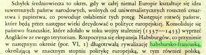 (...) Schyłek średniowiecza to okres, gdy w całej niemal Europie kształtuje się idea suwerennych państw narodowych, wolnych od uniwersalistycznych roszczeń cesarstwa i papiestwa, co powoduje osłabienie tych potęg. Następuje rozwój państw, które będą przez następne wieki decydować o polityce europejskiej. Konsoliduje się państwo francuskie, które zdołało w toku wojny stuletniej (1 337—1453) wyprzeć Anglików ze swego terytorium. Rozpoczyna się ekspansja Habsburgów, co przyniesie w następnym okresie (por. VI, 1) długotrwałą rywalizację habsbursko-francuską, określającą w znacznym stopniu politykę europejską, w tym również polską...