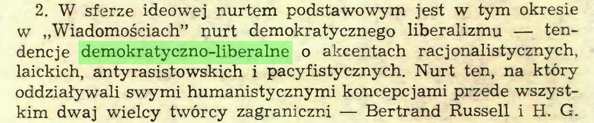 """(...) 2. W sferze ideowej nurtem podstawowym jest w tym okresie w """"Wiadomościach"""" nurt demokratycznego liberalizmu — tendencje demokratyczno-liberalne o akcentach racjonalistycznych, laickich, antyrasistowskich i pacyfistycznych. Nurt ten, na który oddziaływali swymi humanistycznymi koncepcjami przede wszystkim dwaj wielcy twórcy zagraniczni — Bertrand Russell i H. G..."""