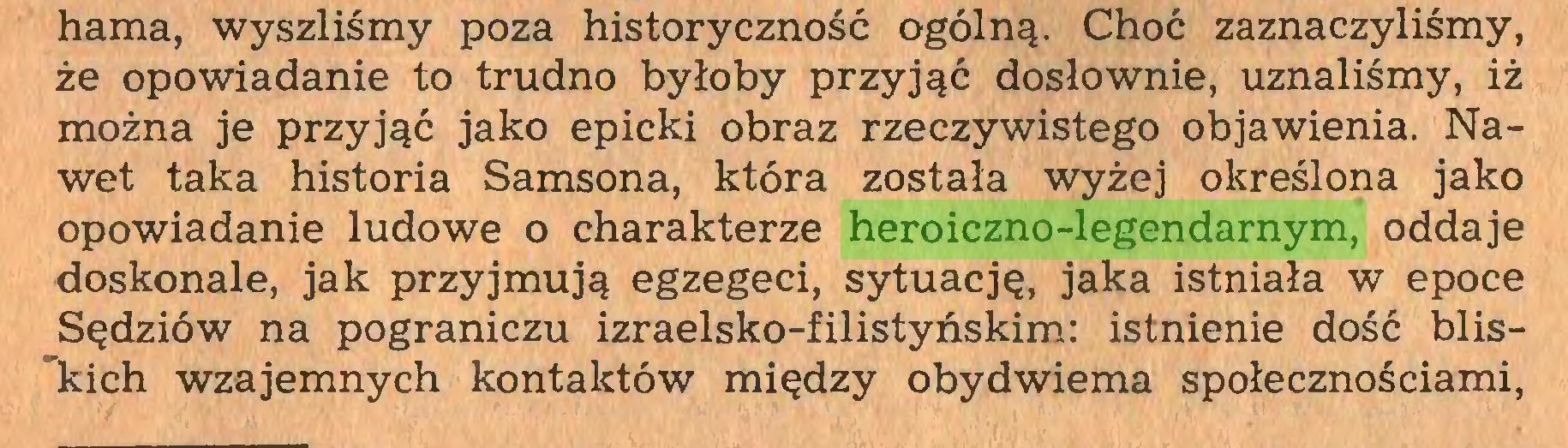 (...) hama, wyszliśmy poza historyczność ogólną. Choć zaznaczyliśmy, że opowiadanie to trudno byłoby przyjąć dosłownie, uznaliśmy, iż można je przyjąć jako epicki obraz rzeczywistego objawienia. Nawet taka historia Samsona, która została wyżej określona jako opowiadanie ludowe o charakterze heroiczno-legendarnym, oddaje doskonale, jak przyjmują egzegeci, sytuację, jaka istniała w epoce Sędziów na pograniczu izraelsko-filistyńskim: istnienie dość blis~kich wzajemnych kontaktów między obydwiema społecznościami,...