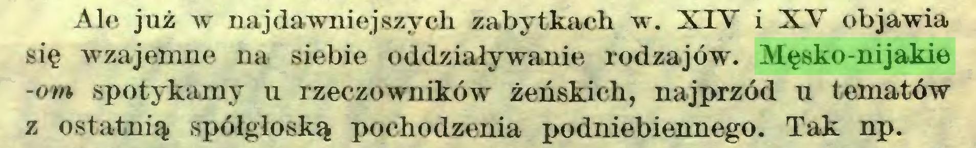 (...) Ale już w najdawniejszych zabytkach w. XIV i XV objawia się wzajemne na siebie oddziaływanie rodzajów. Męsko-nijakie -om spotykamy u rzeczowników żeńskich, najprzód u tematów z ostatnią spółgłoską pochodzenia podniebiennego. Tak np...