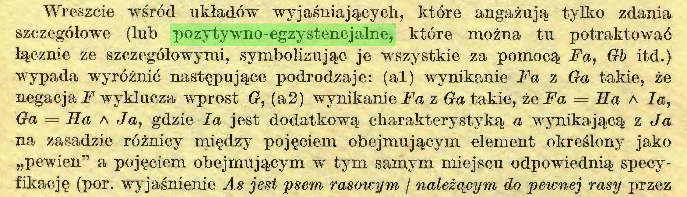 """(...) Wreszcie wśród układów wyjaśniających, które angażują tylko zdania szczegółowe (lub pozytywno-egzystencjalne, które można tu potraktować łącznie ze szczegółowymi, symbolizując je wszystkie za pomocą Fa, Gb itd.) wypada wyróżnić następujące podrodzaje: (al) wynikanie Fa z Ga takie, że negacja l*7 wyklucza wprost G, (a2) wynikanie Fa z Ga takie, że Fa = Ha a la, Ga = Ha a Ja, gdzie la jest dodatkową charakterystyką a wynikającą z Ja na zasadzie różnicy między pojęciem obejmującym element określony jako """"pewien"""" a pojęciem obejmującym w tym samym miejscu odpowiednią specyfikację (por. wyjaśnienie As jest psem rasmeym / natężonym do pewnej rasy przez..."""