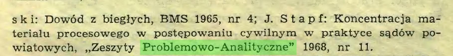 """(...) * *s k i: Dowód z biegłych, BMS 1965, nr 4; J. S t a p f: Koncentracja materiału procesowego w postępowaniu cywilnym w praktyce sądów powiatowych, """"Zeszyty Problemowo-Analityczne"""" 1968, nr 11..."""