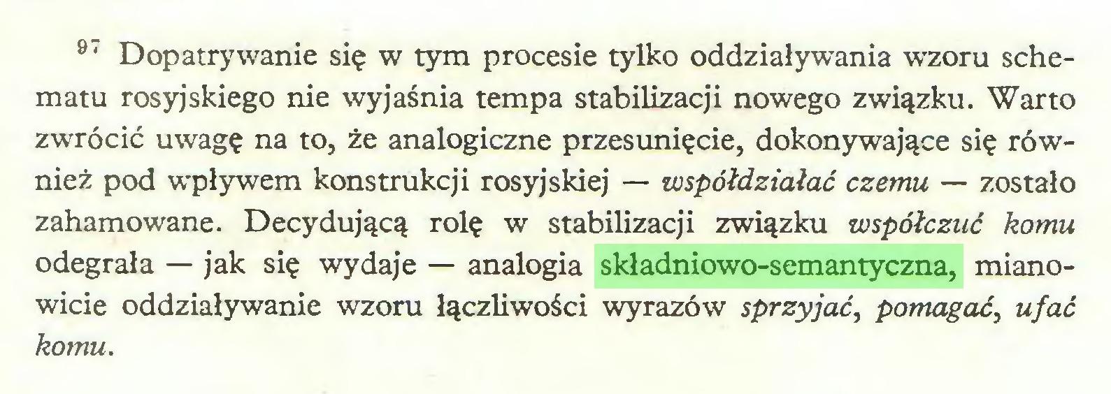 (...) 9' Dopatrywanie się w tym procesie tylko oddziaływania wzoru schematu rosyjskiego nie wyjaśnia tempa stabilizacji nowego związku. Warto zwrócić uwagę na to, że analogiczne przesunięcie, dokonywające się również pod wpływem konstrukcji rosyjskiej — współdziałać czemu — zostało zahamowane. Decydującą rolę w stabilizacji związku współczuć komu odegrała — jak się wydaje — analogia składniowo-semantyczna, mianowicie oddziaływanie wzoru łączliwości wyrazów sprzyjać, pomagać, ufać komu...
