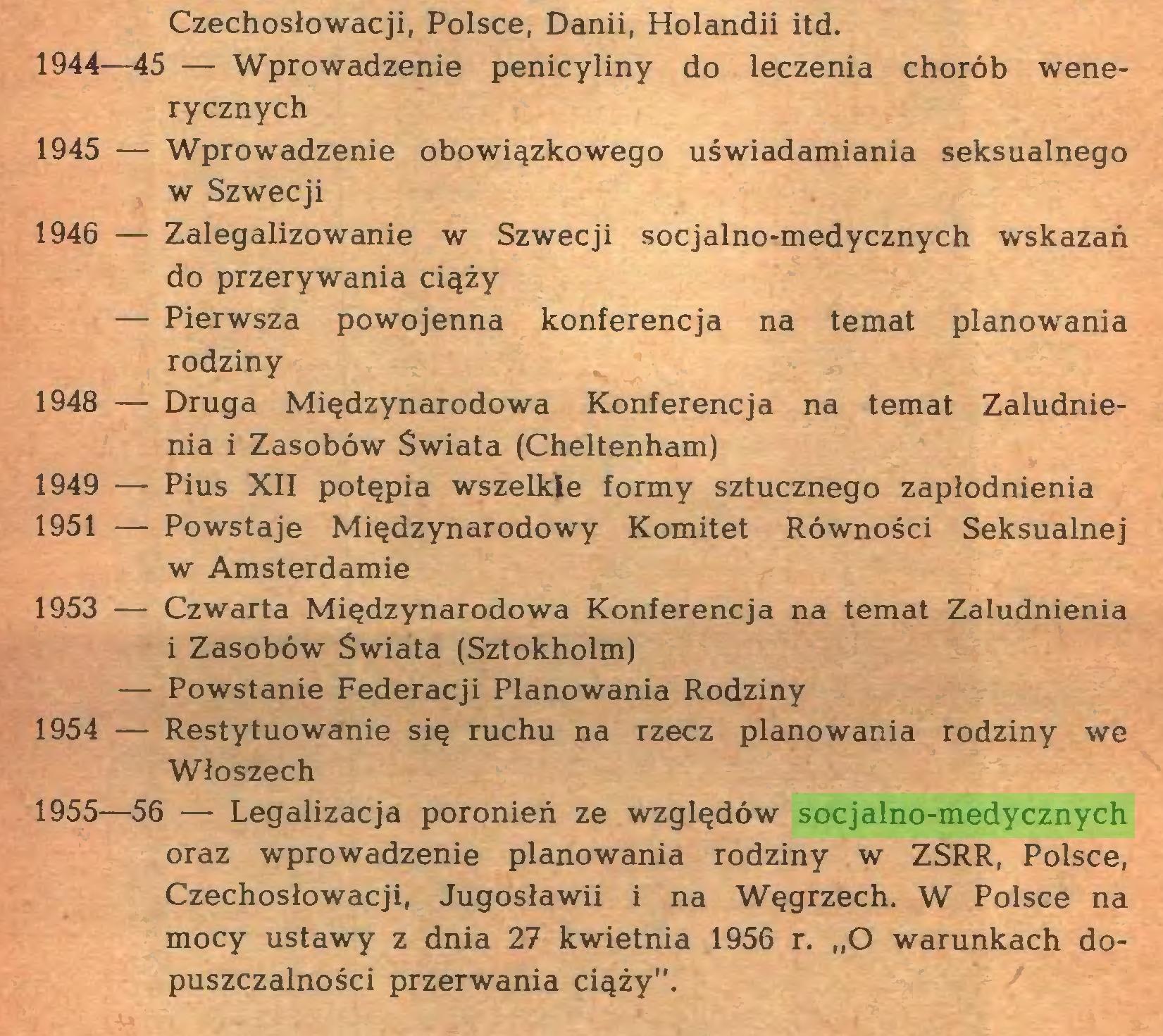 """(...) Czechosłowacji, Polsce, Danii, Holandii itd. 1944—45 — Wprowadzenie penicyliny do leczenia chorób wenerycznych 1945 — Wprowadzenie obowiązkowego uświadamiania seksualnego w Szwecji 1946 — Zalegalizowanie w Szwecji socjalno-medycznych wskazań do przerywania ciąży — Pierwsza powojenna konferencja na temat planowania rodziny 1948 — Druga Międzynarodowa Konferencja na temat Zaludnienia i Zasobów Świata (Cheltenham) 1949 — Pius XII potępia wszelkie formy sztucznego zapłodnienia 1951 — Powstaje Międzynarodowy Komitet Równości Seksualnej w Amsterdamie 1953 — Czwarta Międzynarodowa Konferencja na temat Zaludnienia i Zasobów Świata (Sztokholm) — Powstanie Federacji Planowania Rodziny 1954 — Restytuowanie się ruchu na rzecz planowania rodziny we Włoszech 1955—56 ■— Legalizacja poronień ze względów socjalno-medycznych oraz wprowadzenie planowania rodziny w ZSRR, Polsce, Czechosłowacji, Jugosławii i na Węgrzech. W Polsce na mocy ustawy z dnia 27 kwietnia 1956 r. """"O warunkach dopuszczalności przerwania ciąży""""..."""
