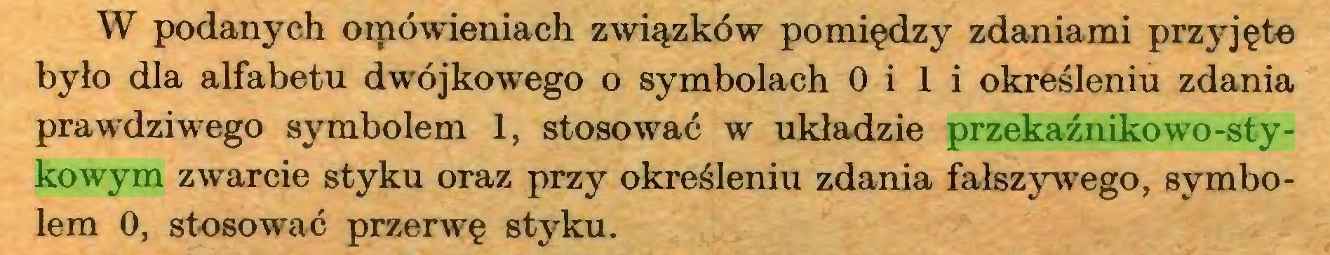(...) W podanych oipówieniach związków pomiędzy zdaniami przyjęte było dla alfabetu dwójkowego o symbolach 0 i 1 i określeniu zdania prawdziwego symbolem 1, stosować w układzie przekaźnikowo-stykowym zwarcie styku oraz przy określeniu zdania fałszywego, symbolem 0, stosować przerwę styku...
