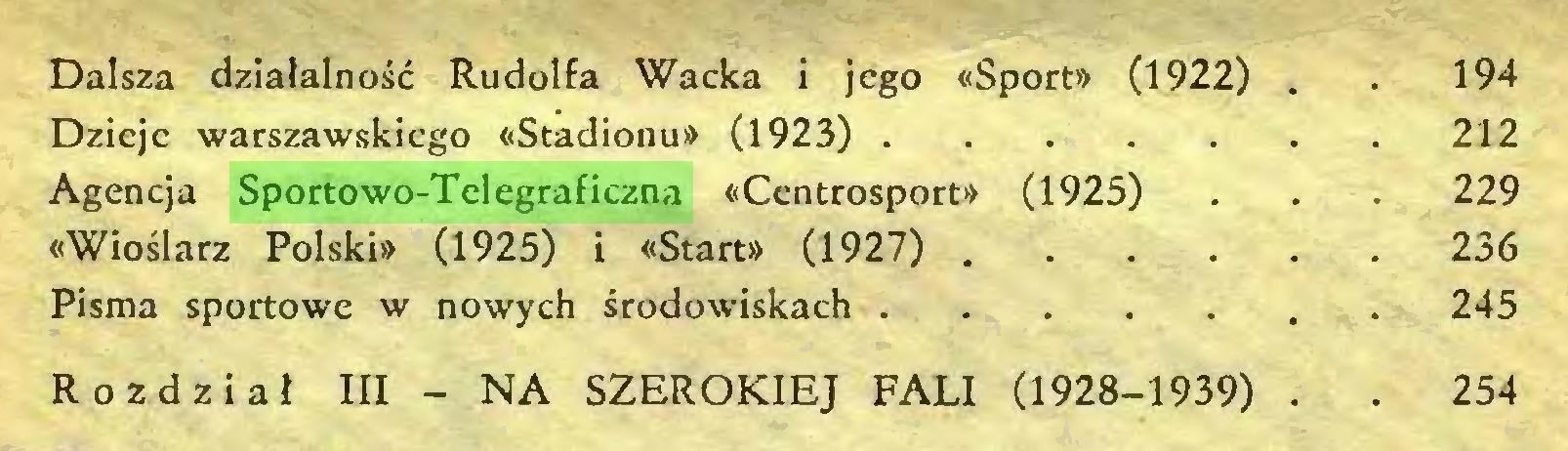 (...) Dalsza działalność Rudolfa Wacka i jego «Sport» (1922) . . 194 Dzieje warszawskiego «Stadionu» (1923) 212 Agencja Sportowo-Telegraficzna «Centrosport» (1925) . . . 229 «Wioślarz Polski» (1925) i «Start» (1927) 236 Pisma sportowe w nowych środowiskach 245 Rozdział III - NA SZEROKIEJ FALI (1928-1939) . . 254...