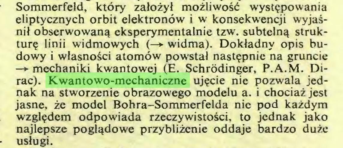 (...) Sommerfeld, który założył możliwość występowania eliptycznych orbit elektronów i w konsekwencji wyjaśnił obserwowaną eksperymentalnie tzw. subtelną strukturę linii widmowych (—»• widma). Dokładny opis budowy i własności atomów powstał następnie na gruncie —»•mechaniki kwantowej (E. Schrödinger, P.A.M. Dirac). Kwantowo-mechaniczne ujęcie nie pozwala jednak na stworzenie obrazowego modelu a. i chociaż jest jasne, że model Bohra-Sommerfelda nie pod każdym względem odpowiada rzeczywistości, to jednak jako najlepsze poglądowe przybliżenie oddaje bardzo duże usługi...