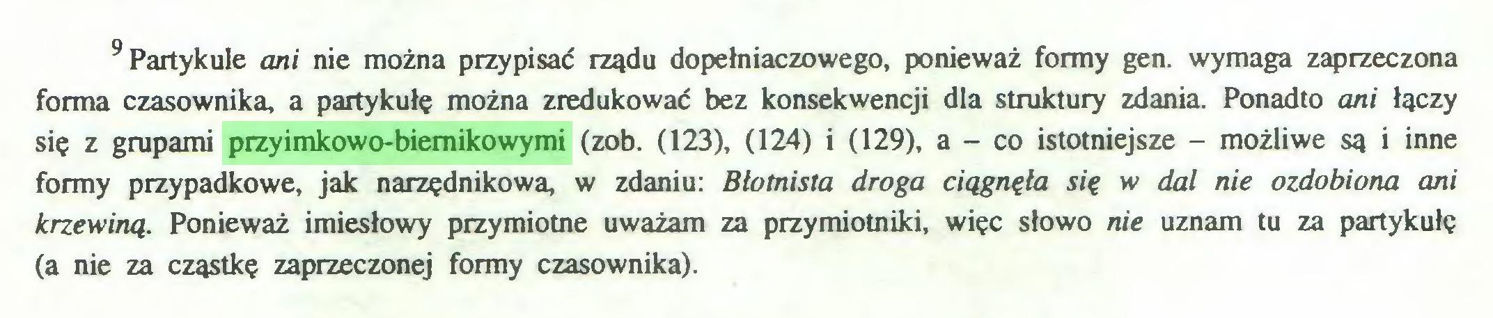 (...) 9 Partykule cmi nie można przypisać rządu dopełniaczowego, ponieważ formy gen. wymaga zaprzeczona forma czasownika, a partykułę można zredukować bez konsekwencji dla struktury zdania. Ponadto ani łączy się z grupami przyimkowo-biernikowymi (zob. (123), (124) i (129), a - co istotniejsze - możliwe są i inne formy przypadkowe, jak narzędnikowa, w zdaniu: Błotnista droga ciągnęła się w dal nie ozdobiona ani krzewiną. Ponieważ imiesłowy przymiotne uważam za przymiotniki, więc słowo nie uznam tu za partykułę (a nie za cząstkę zaprzeczonej formy czasownika)...
