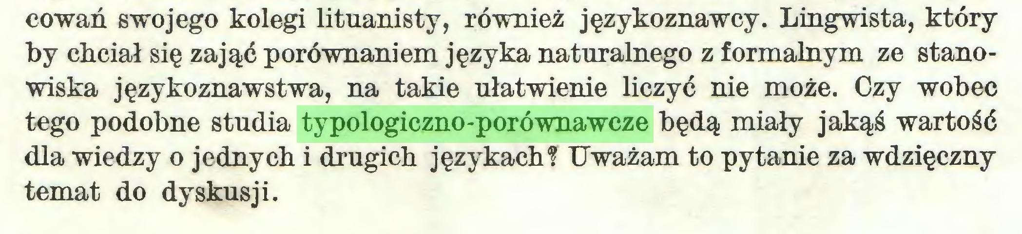 (...) cowań swojego kolegi lituanisty, również językoznawcy. Lingwista, który by chciał się zająć porównaniem języka naturalnego z formalnym ze stanowiska językoznawstwa, na takie ułatwienie liczyć nie może. Czy wobec tego podobne studia typologiczno-porównawcze będą miały jakąś wartość dla wiedzy o jednych i drugich językach? Uważam to pytanie za wdzięczny temat do dyskusji...