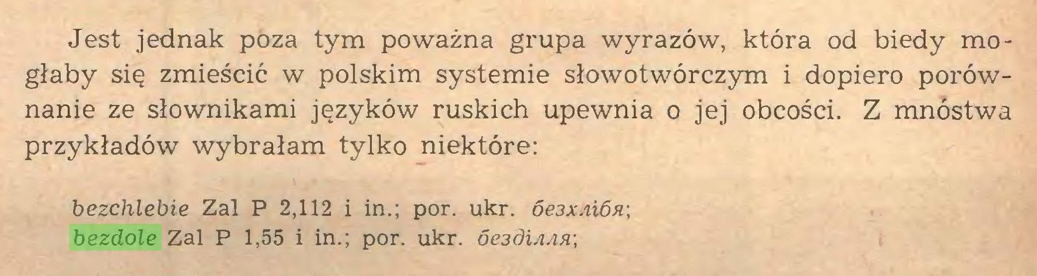 (...) Jest jednak poza tym poważna grupa wyrazów, która od biedy mogłaby się zmieścić w polskim systemie słowotwórczym i dopiero porównanie ze słownikami języków ruskich upewnia o jej obcości. Z mnóstwa przykładów wybrałam tylko niektóre: bezchlebie Zal P 2,112 i in.; por. ukr. 6e3XAi6fi\ bezdole Zal P 1,55 i in.; por. ukr. óe3d\AAA\...