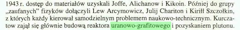 """(...) 1943 r. dostęp do materiałów uzyskali Joffe, Alichanow i Kikoin. Później do grupy """"zaufanych"""" fizyków dołączyli Lew Arcymowicz, Julij Chariton i Kiriłł Szczołkin, z których każdy kierował samodzielnym problemem naukowo-technicznym. Kurczatow zajął się głównie budową reaktora uranowo-grafitowego i pozyskaniem plutonu..."""