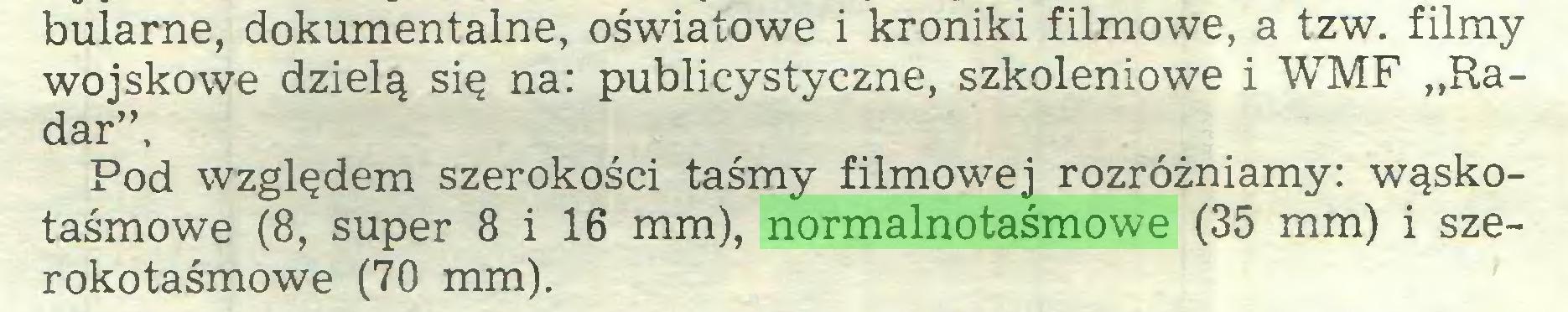 """(...) bularne, dokumentalne, oświatowe i kroniki filmowe, a tzw. filmy wojskowe dzielą się na: publicystyczne, szkoleniowe i WMF """"Radar"""", Pod względem szerokości taśmy filmowej rozróżniamy: wąskotaśmowe (8, super 8 i 16 mm), normalnotaśmowe (35 mm) i szerokotaśmowe (70 mm)..."""