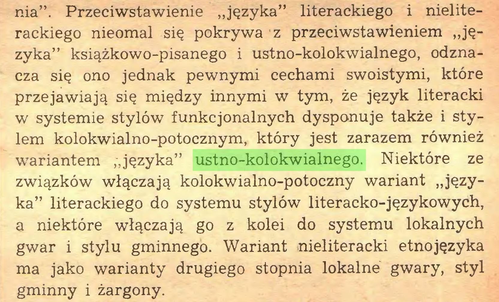 """(...) nia"""". Przeciwstawienie """"języka"""" literackiego i nieliterackiego nieomal się pokrywa z przeciwstawieniem """"języka"""" książkowo-pisanego i ustno-kolokwialnego, odznacza się ono jednak pewnymi cechami swoistymi, które przejawiają się między innymi w tym, że język literacki w systemie stylów funkcjonalnych dysponuje także i stylem kolokwialno-potocznym, który jest zarazem również wariantem """"języka"""" ustno-kolokwialnego. Niektóre ze związków włączają kolokwialno-potoczny wariant """"języka"""" literackiego do systemu stylów literacko-językowych, a niektóre włączają go z kolei do systemu lokalnych gwar i stylu gminnego. Wariant nieliteracki etnojęzyka ma jako warianty drugiego stopnia lokalne gwary, styl gminny i żargony..."""