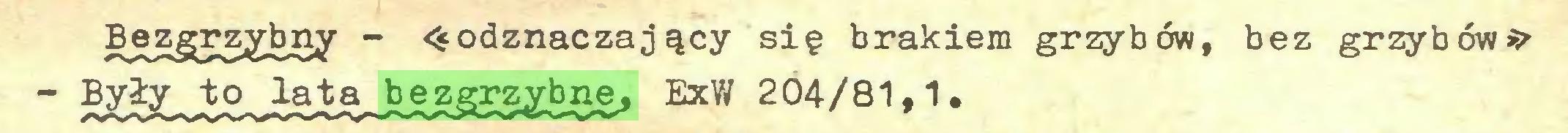 (...) Bjjzgr^ytmy _ «odznaczający się brakiem grzybów, bez grzybów* - Były to lata bezgrzybne, ExW 204/81,1...