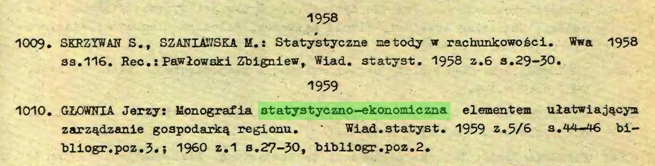 (...) 1958 1009. SKRZYWAN S.f SZANIAWSKA M.: Statystyczne metody w rachunkowości. Wwa 1958 ss.116. Rec.: Pawłowski Zbigniew, Wiad. statyst. 1958 z.6 s.29-30* 1959 1010. GŁOWNIA Jerzy: Monografia statystyczno-ekonomiczna elementem ułatwiającym zarządzanie gospodarką regionu. Wiad.statyst. 1959 z.5/6 s.44-46 bibliogr.poz.3.i 1960 z.1 s.27-30, bibliogr.poz.2...