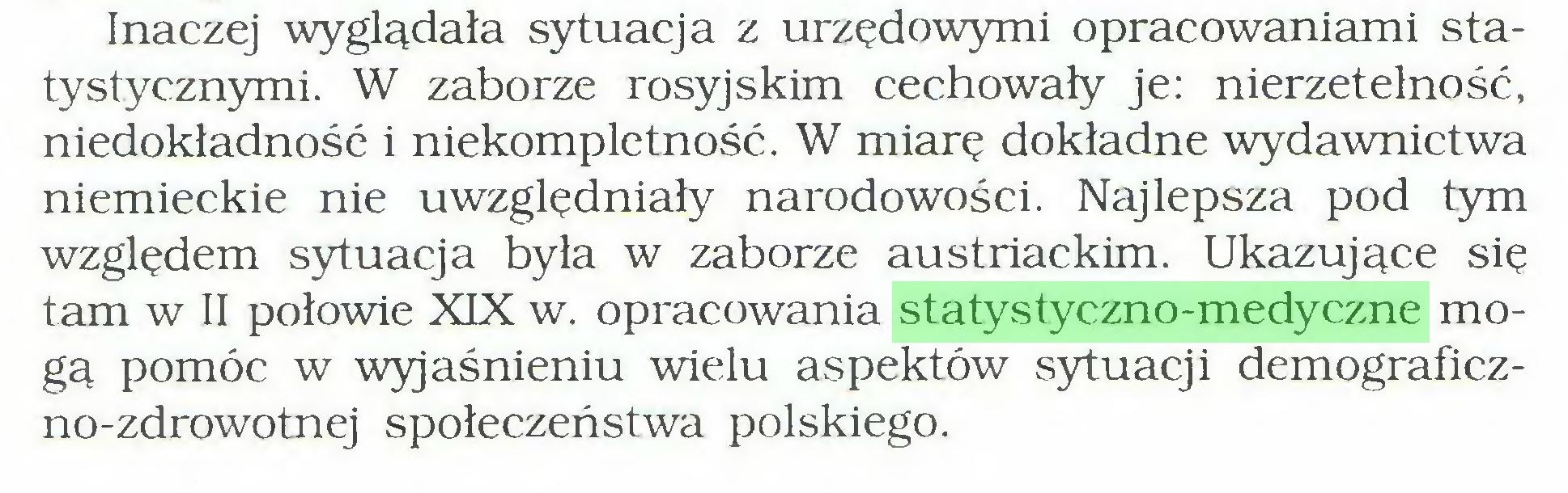(...) Inaczej wyglądała sytuacja z urzędowymi opracowaniami statystycznymi. W zaborze rosyjskim cechowały je: nierzetelność, niedokładność i niekompletność. W miarę dokładne wydawnictwa niemieckie nie uwzględniały narodowości. Najlepsza pod tym względem sytuacja była w zaborze austriackim. Ukazujące się tam w II połowie XIX w. opracowania statystyczno-medyczne mogą pomóc w wyjaśnieniu wielu aspektów sytuacji demograficzno-zdrowotnej społeczeństwa polskiego...