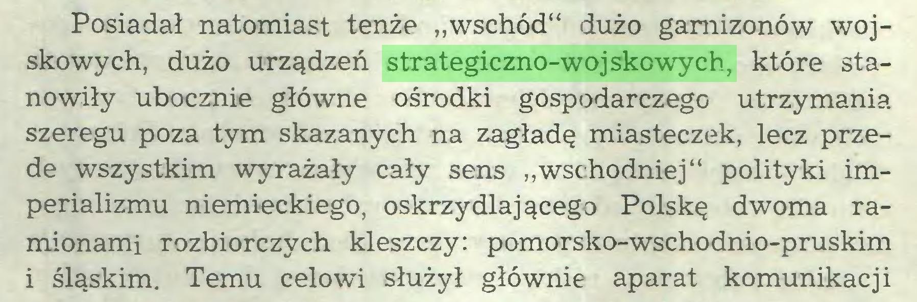"""(...) Posiadał natomiast tenże """"wschód"""" dużo garnizonów wojskowych, dużo urządzeń strategiczno-wojskowych, które stanowiły ubocznie główne ośrodki gospodarczego utrzymania szeregu poza tym skazanych na zagładę miasteczek, lecz przede wszystkim wyrażały cały sens """"wschodniej"""" polityki imperializmu niemieckiego, oskrzydlającego Polskę dwoma ramionami rozbiorczych kleszczy: pomorsko-wschodnio-pruskim i śląskim. Temu celowi służył głównie aparat komunikacji..."""