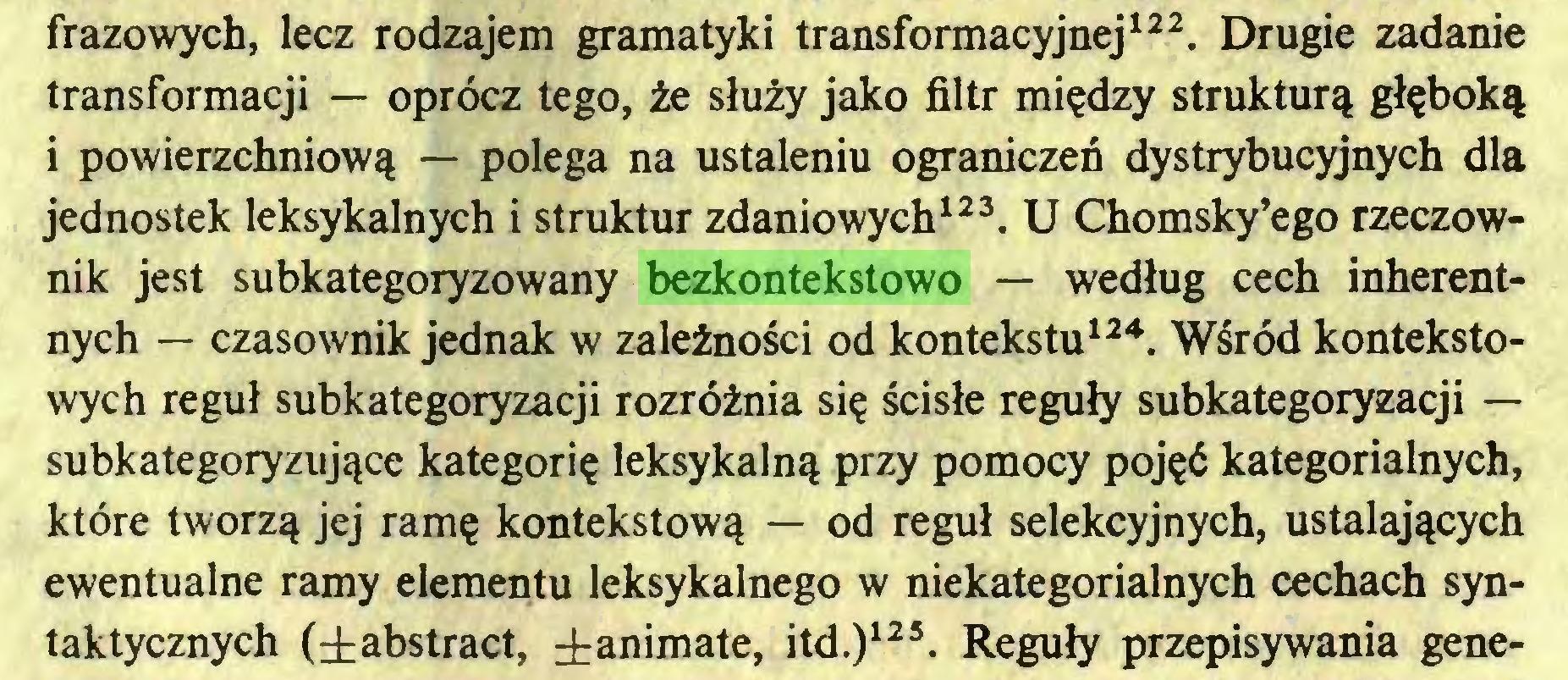 (...) frazowych, lecz rodzajem gramatyki transformacyjnej122. Drugie zadanie transformacji — oprócz tego, że służy jako filtr między strukturą głęboką i powierzchniową — polega na ustaleniu ograniczeń dystrybucyjnych dla jednostek leksykalnych i struktur zdaniowych123. U Chomsky'ego rzeczownik jest subkategoryzowany bezkontekstowo — według cech inherentnych — czasownik jednak w zależności od kontekstu124. Wśród kontekstowych reguł subkategoryzacji rozróżnia się ścisłe reguły subkategoryzacji — subkategoryzujące kategorię leksykalną przy pomocy pojęć kategorialnych, które tworzą jej ramę kontekstową — od reguł selekcyjnych, ustalających ewentualne ramy elementu leksykalnego w niekategorialnych cechach syntaktycznych (±abstract, ±animate, itd.)125. Reguły przepisywania gene...