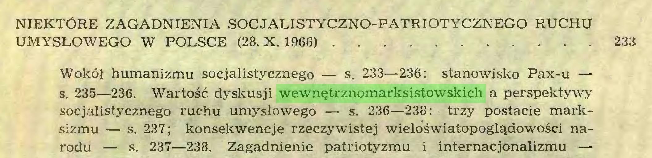 (...) NIEKTÓRE ZAGADNIENIA SOCJALISTYCZNO-PATRIOTYCZNEGO RUCHU UMYSŁOWEGO W POLSCE (28. X. 1966) 233 Wokół humanizmu socjalistycznego — s. 233—236: stanowisko Pax-u — s. 235—236. Wartość dyskusji wewnętrznomarksistowskich a perspektywy socjalistycznego ruchu umysłowego — s. 236—238: trzy postacie marksizmu — s. 237; konsekwencje rzeczywistej wieloświatopoglądowości narodu — s. 237—238. Zagadnienie patriotyzmu i internacjonalizmu —...
