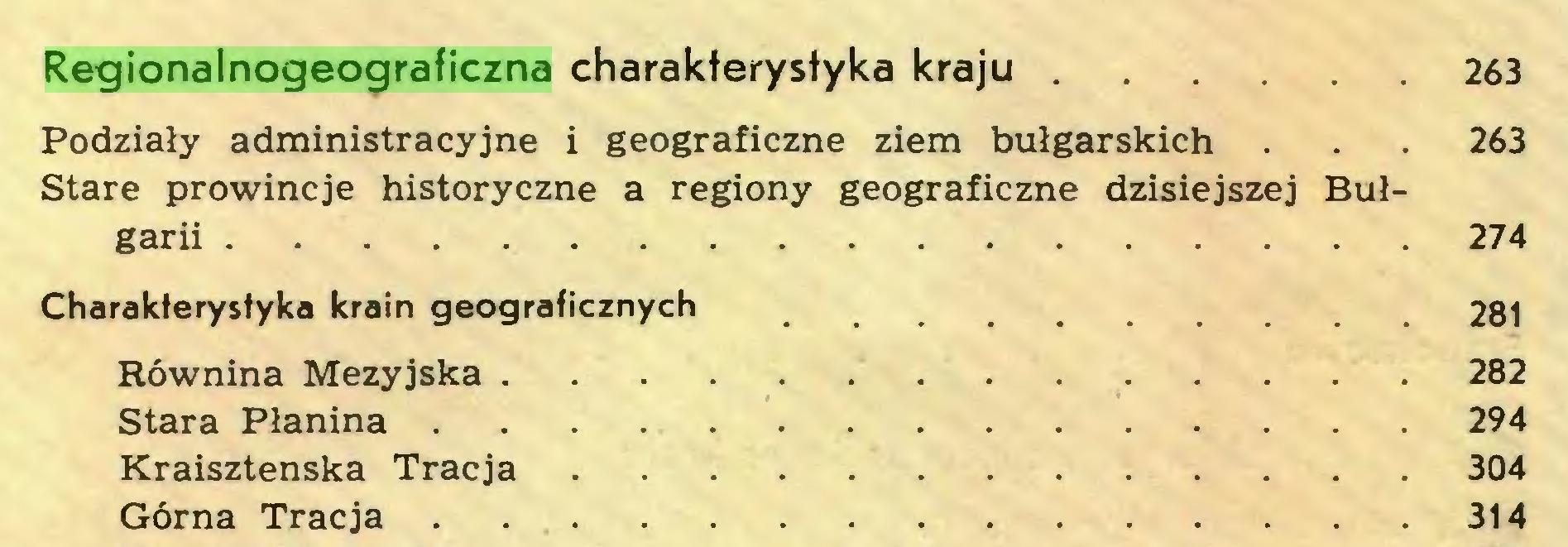 (...) Regionalnogeograficzna charakterystyka kraju 263 Podziały administracyjne i geograficzne ziem bułgarskich . . . 263 Stare prowincje historyczne a regiony geograficzne dzisiejszej Bułgarii 274 Charakferystyka krain geograficznych 281 Równina Mezyjska 282 Stara Pianina 294 Kraisztenska Tracja 304 Górna Tracja . 314...