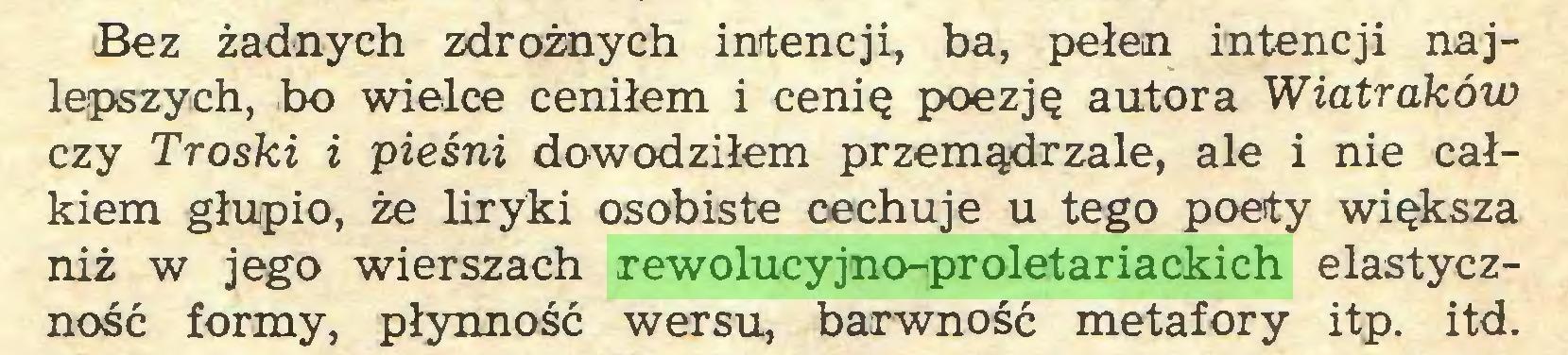 (...) Bez żadnych zdrożnych intencji, ba, pełen intencji najlepszych, bo wielce ceniłem i cenię poezję autora Wiatraków czy Troski i pieśni dowodziłem przemądrzale, ale i nie całkiem głupio, że liryki osobiste cechuje u tego poety większa niż w jego wierszach rewolucyjno-proletariackich elastyczność formy, płynność wersu, barwność metafory itp. itd...