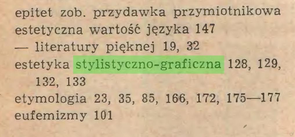 (...) epitet zob. przydawka przymiotnikowa estetyczna wartość języka 147 — literatury pięknej 19, 32 estetyka stylistyczno-graficzna 128, 129, 132, 133 etymologia 23, 35, 85, 166, 172, 175—177 eufemizmy 101...