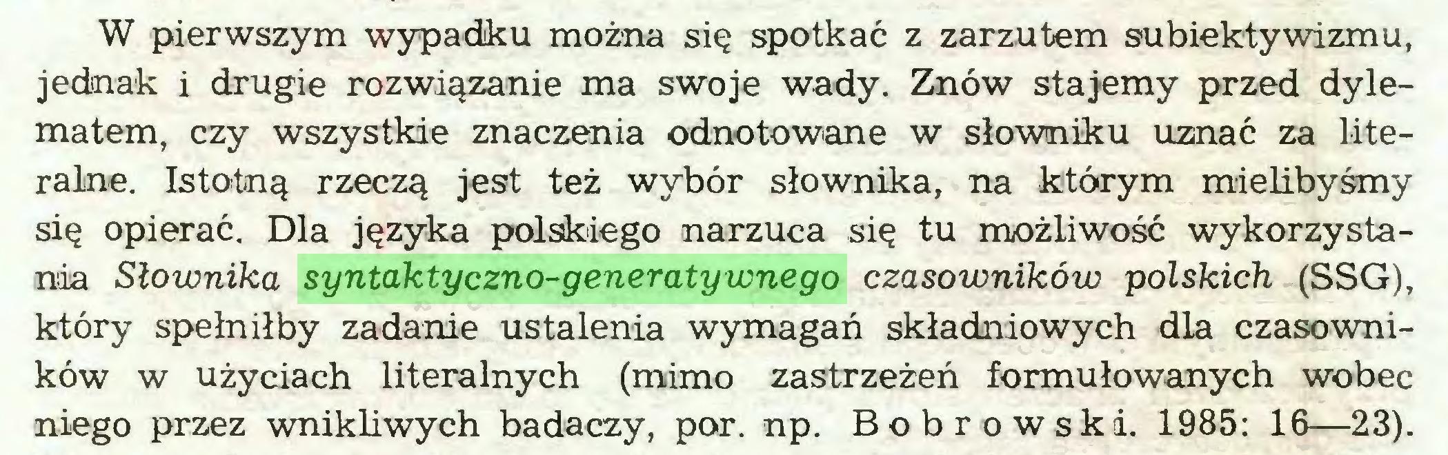 (...) W pierwszym wypadku można się spotkać z zarzutem subiektywizmu, jednak i drugie rozwiązanie ma swoje wady. Znów stajemy przed dylematem, czy wszystkie znaczenia odnotowane w słowniku uznać za literalne. Istotną rzeczą jest też wybór słownika, na którym mielibyśmy się opierać. Dla języka polskiego narzuca się tu możliwość wykorzystania Słownika syntaktyczno-generatywnego czasowników polskich (SSG), który spełniłby zadanie ustalenia wymagań składniowych dla czasowników w użyciach literalnych (mimo zastrzeżeń formułowanych wobec niego przez wnikliwych badaczy, por. np. Bobrowska. 1985: 16—23)...