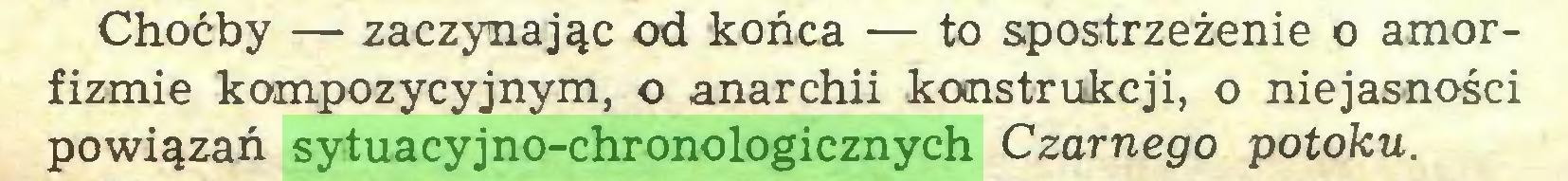 (...) Choćby — zaczynając od końca — to spostrzeżenie o amorfizmie kompozycyjnym, o anarchii konstrukcji, o niejasności powiązań sytuacyjno-chronologicznych Czarnego potoku...