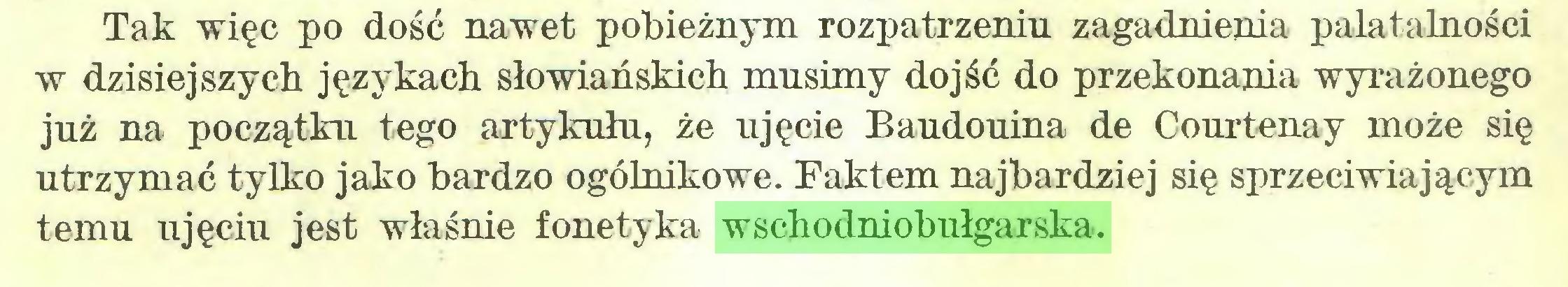 (...) Tak więc po dość nawet pobieżnym rozpatrzeniu zagadnienia palatalności w dzisiejszych językach słowiańskich musimy dojść do przekonania wyrażonego już na początku tego artykułu, że ujęcie Baudouina de Courtenay może się utrzymać tylko jako bardzo ogólnikowe. Faktem najbardziej się sprzeciwiającym temu ujęciu jest właśnie fonetyka wschodniobułgarska...
