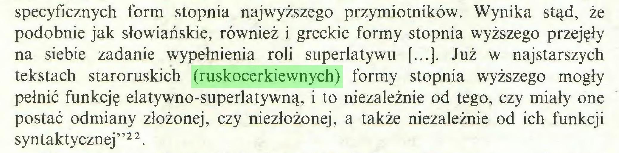"""(...) specyficznych form stopnia najwyższego przymiotników. Wynika stąd, że podobnie jak słowiańskie, również i greckie formy stopnia wyższego przejęły na siebie zadanie wypełnienia roli superlatywu [...]. Już w najstarszych tekstach staroruskich (ruskocerkiewnych) formy stopnia wyższego mogły pełnić funkcję elatywno-superlatywną, i to niezależnie od tego, czy miały one postać odmiany złożonej, czy niezłożonej, a także niezależnie od ich funkcji syntaktycznej""""22..."""