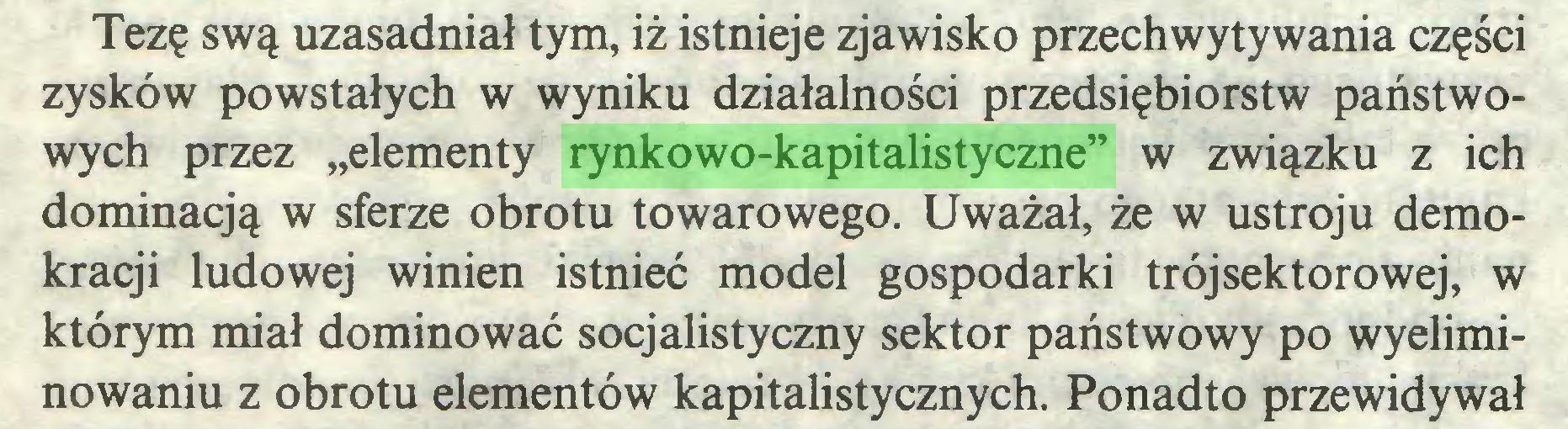 """(...) Tezę swą uzasadniał tym, iż istnieje zjawisko przechwytywania części zysków powstałych w wyniku działalności przedsiębiorstw państwowych przez """"elementy rynkowo-kapitalistyczne"""" w związku z ich dominacją w sferze obrotu towarowego. Uważał, że w ustroju demokracji ludowej winien istnieć model gospodarki trójsektorowej, w którym miał dominować socjalistyczny sektor państwowy po wyeliminowaniu z obrotu elementów kapitalistycznych. Ponadto przewidywał..."""