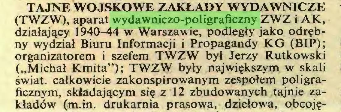 """(...) TAJNE WOJSKOWE ZAKŁADY WYDAWNICZE (TWZW), aparat wydawniczo-poligraficzny ZWZ i AK, działający 1940-44 w Warszawie, podległy jako odrębny wydział Biuru Informacji i Propagandy KG (BIP); organizatorem i szefem TWZW był Jerzy Rutkowski (""""Michał Kmita""""); TWZW były największym w skali świat, całkowicie zakonspirowanym zespołem poligraficznym, składającym się z 12 zbudowanych tajnie zakładów (m.in. drukarnia prasowa, dziełowa, obcoję..."""