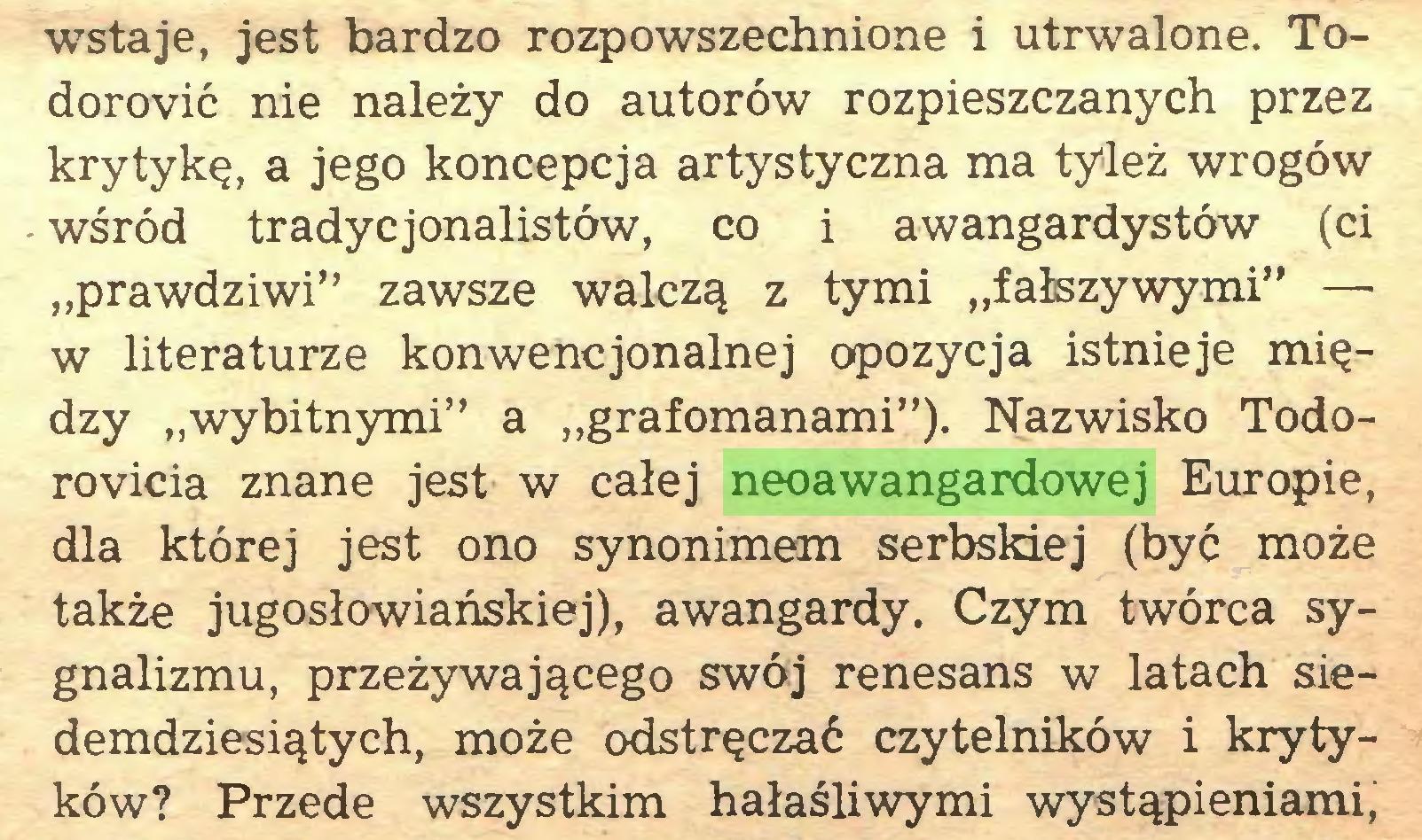 """(...) wstaje, jest bardzo rozpowszechnione i utrwalone. Todorovic nie należy do autorów rozpieszczanych przez krytykę, a jego koncepcja artystyczna ma tyleż wrogów wśród tradycjonalistów, co i awangardystów (ci """"prawdziwi"""" zawsze walczą z tymi """"fałszywymi"""" — w literaturze konwencjonalnej opozycja istnieje między """"wybitnymi"""" a """"grafomanami""""). Nazwisko Todorovicia znane jest w całej neoawangardowej Europie, dla której jest ono synonimem serbskiej (być może także jugosłowiańskiej), awangardy. Czym twórca sygnalizmu, przeżywającego swój renesans w latach siedemdziesiątych, może odstręczać czytelników i krytyków? Przede wszystkim hałaśliwymi wystąpieniami,..."""