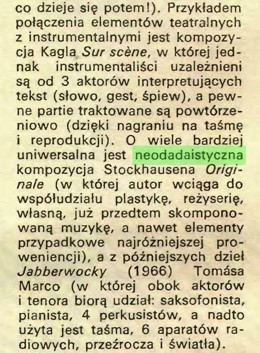 (...) co dzieje się potem!). Przykładem połączenia elementów teatralnych z instrumentalnymi jest kompozycja Kagla Sur scene, w której jednak instrumentaliści uzależnieni są od 3 aktorów interpretujących tekst (słowo, gest, śpiew), a pewne partie traktowane są powtórzeniowo (dzięki nagraniu na taśmę i reprodukcji). O wiele bardziej uniwersalna jest neodadaistyczna kompozycja Stockhausena Originaie (w której autor wciąga do współudziału plastykę, reżyserię, własną, już przedtem skomponowaną muzykę, a nawet elementy przypadkowe najróżniejszej proweniencji), a z późniejszych dzieł Jabberwocky (1966) Tomósa Marco (w której obok aktorów i tenora biorą udział: saksofonista, pianista, 4 perkusistów, a nadto użyta jest taśma, 6 aparatów radiowych, przeźrocza i światła)...